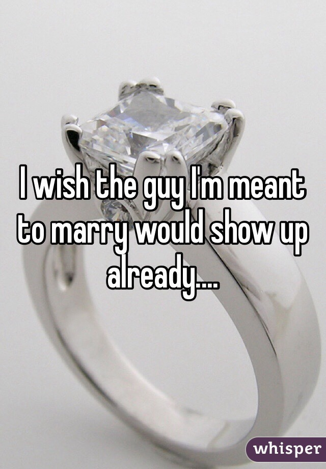 I wish the guy I'm meant to marry would show up already....