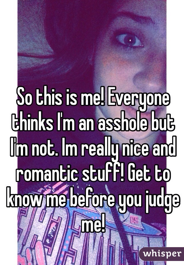 So this is me! Everyone thinks I'm an asshole but I'm not. Im really nice and romantic stuff! Get to know me before you judge me!