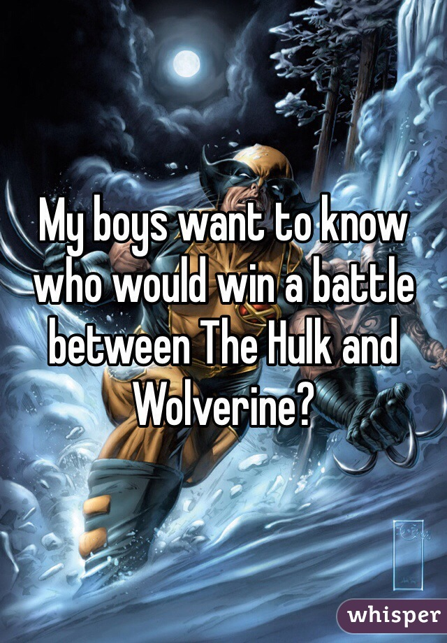 My boys want to know who would win a battle between The Hulk and Wolverine?