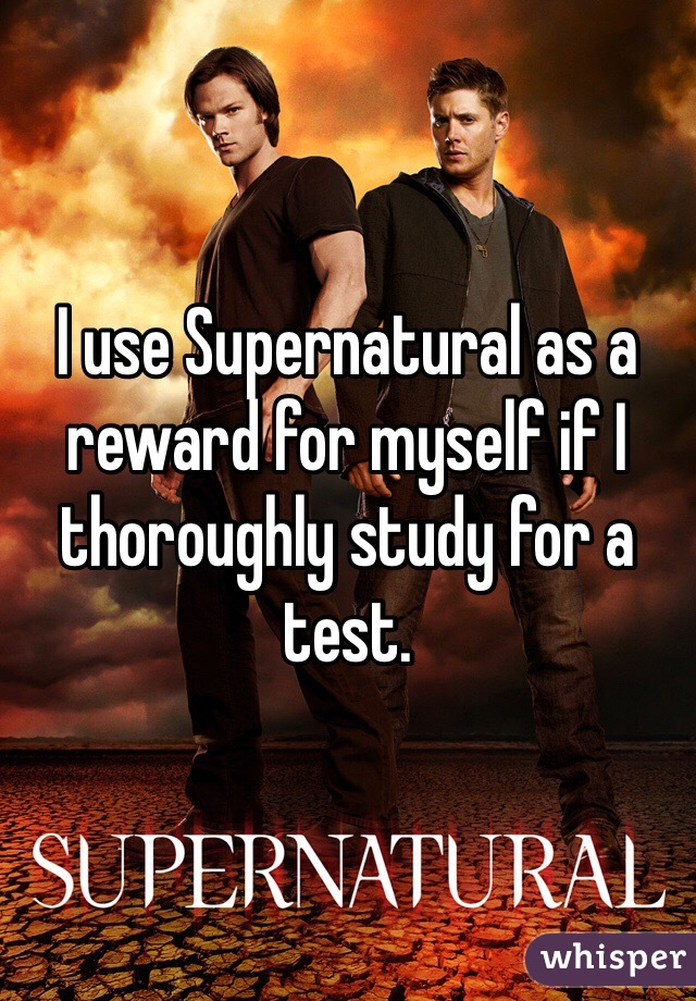 I use Supernatural as a reward for myself if I thoroughly study for a test.