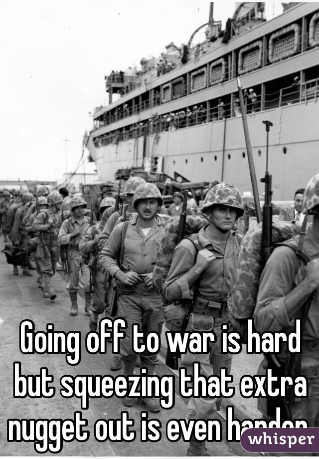 Going off to war is hard but squeezing that extra nugget out is even harder.