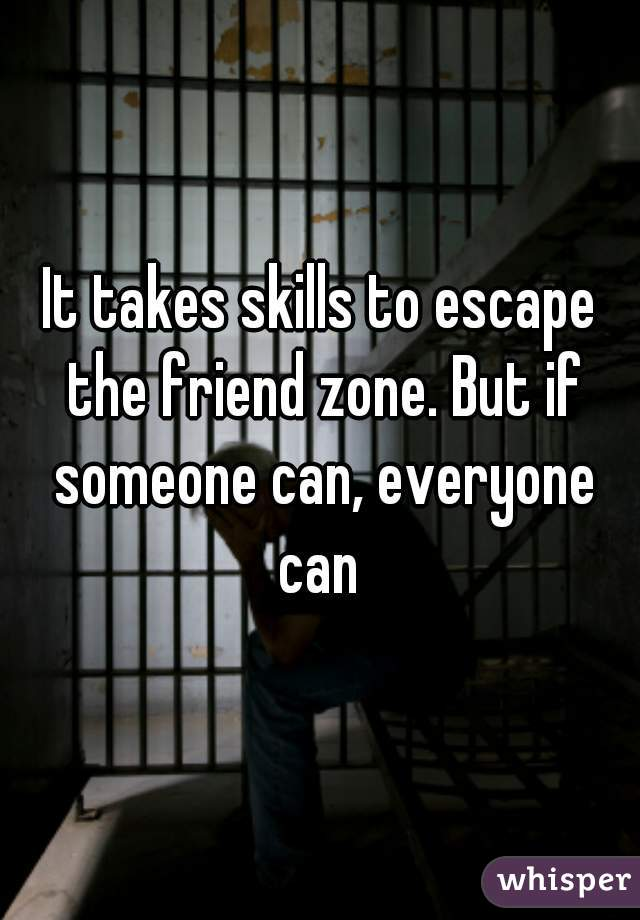 It takes skills to escape the friend zone. But if someone can, everyone can