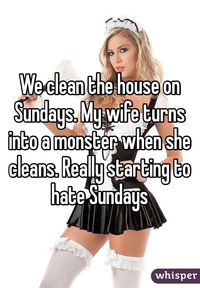 We clean the house on Sundays. My wife turns into a monster when she cleans. Really starting to hate Sundays