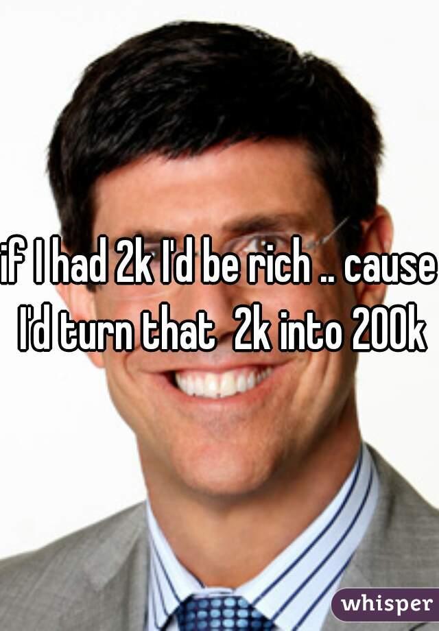 if I had 2k I'd be rich .. cause I'd turn that  2k into 200k