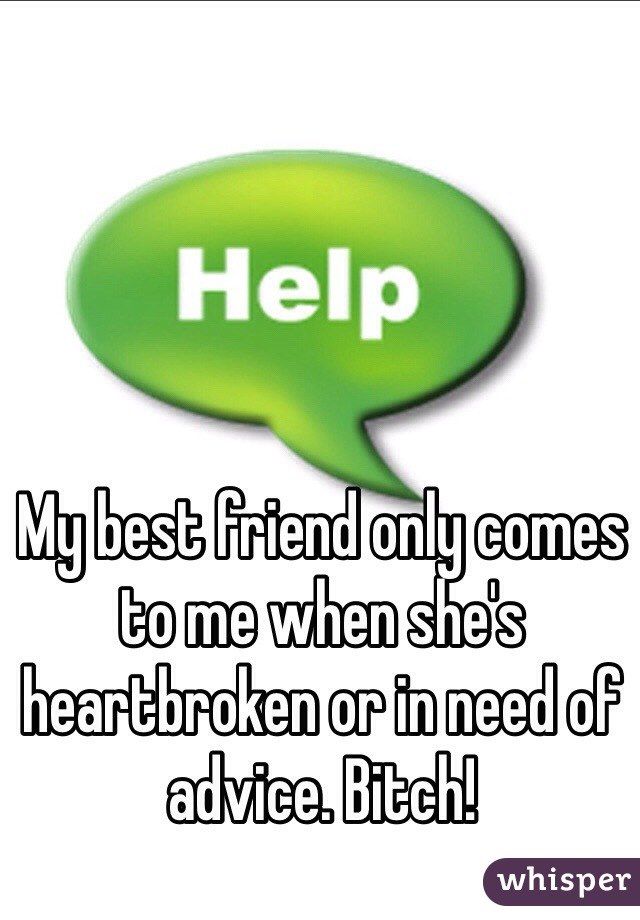 My best friend only comes to me when she's heartbroken or in need of advice. Bitch!
