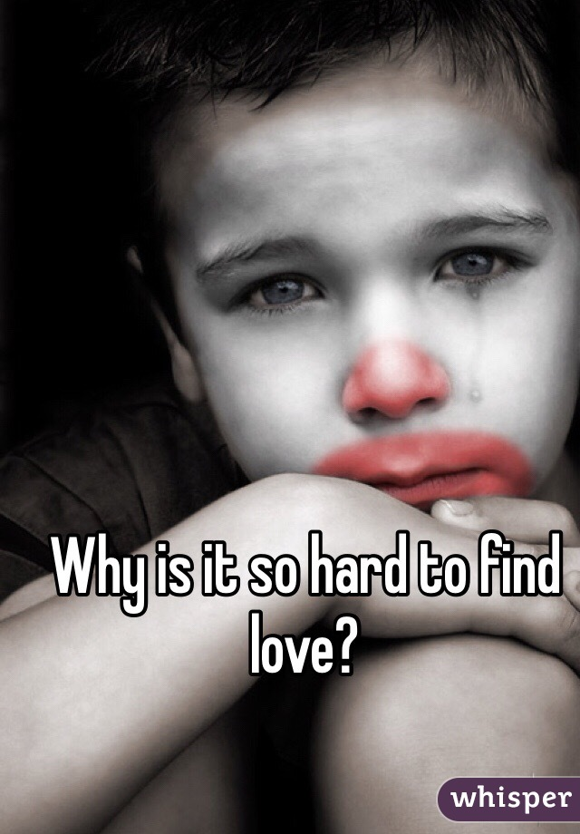 Why is it so hard to find love?