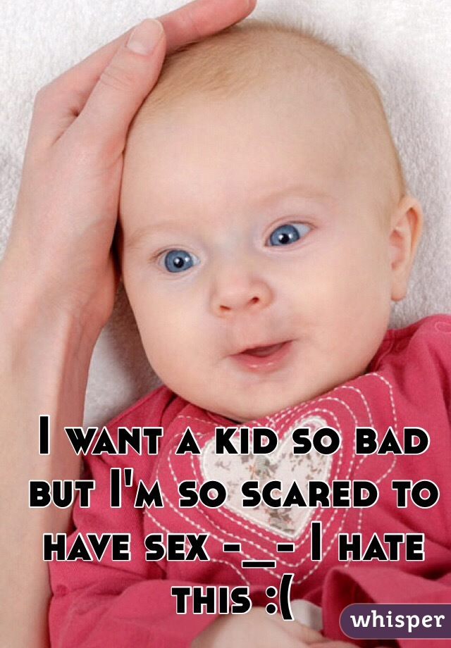 I want a kid so bad but I'm so scared to have sex -_- I hate this :(