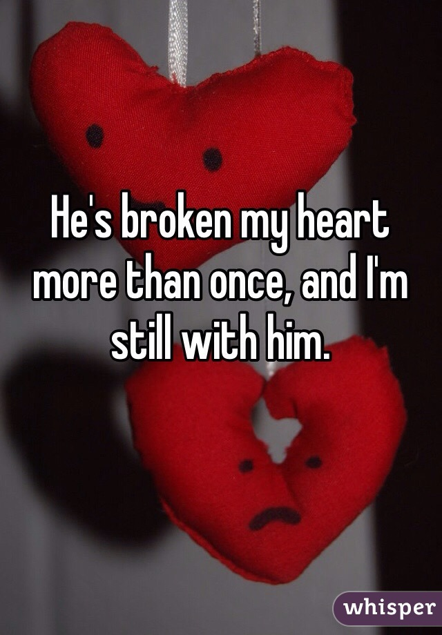 He's broken my heart more than once, and I'm still with him.
