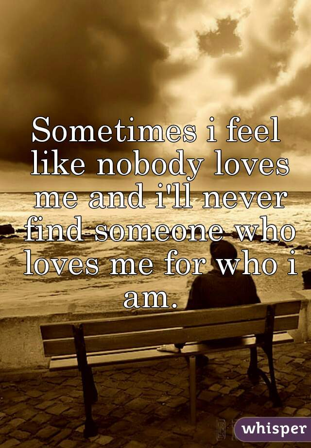Sometimes i feel like nobody loves me and i'll never find someone who loves me for who i am.
