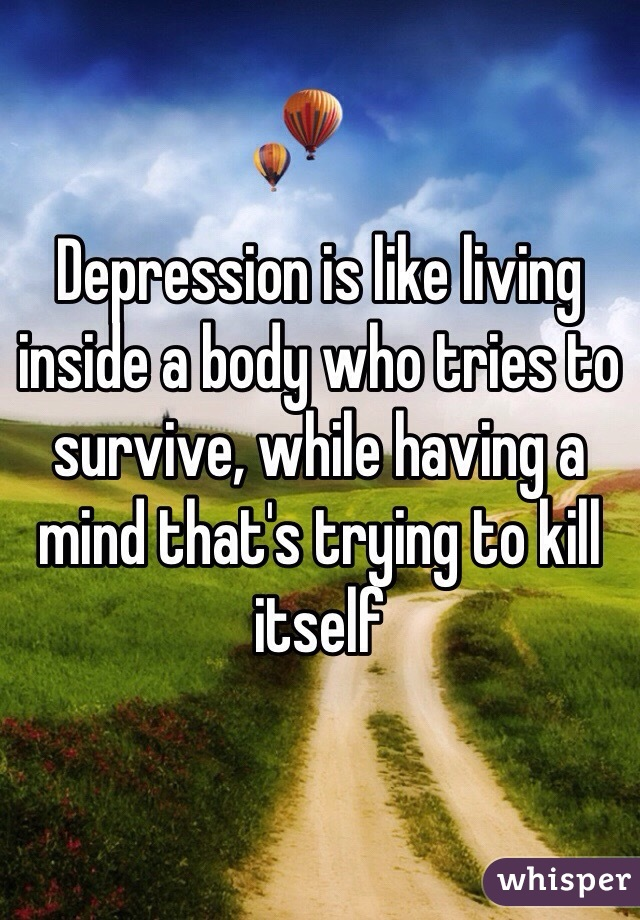 Depression is like living inside a body who tries to survive, while having a mind that's trying to kill itself
