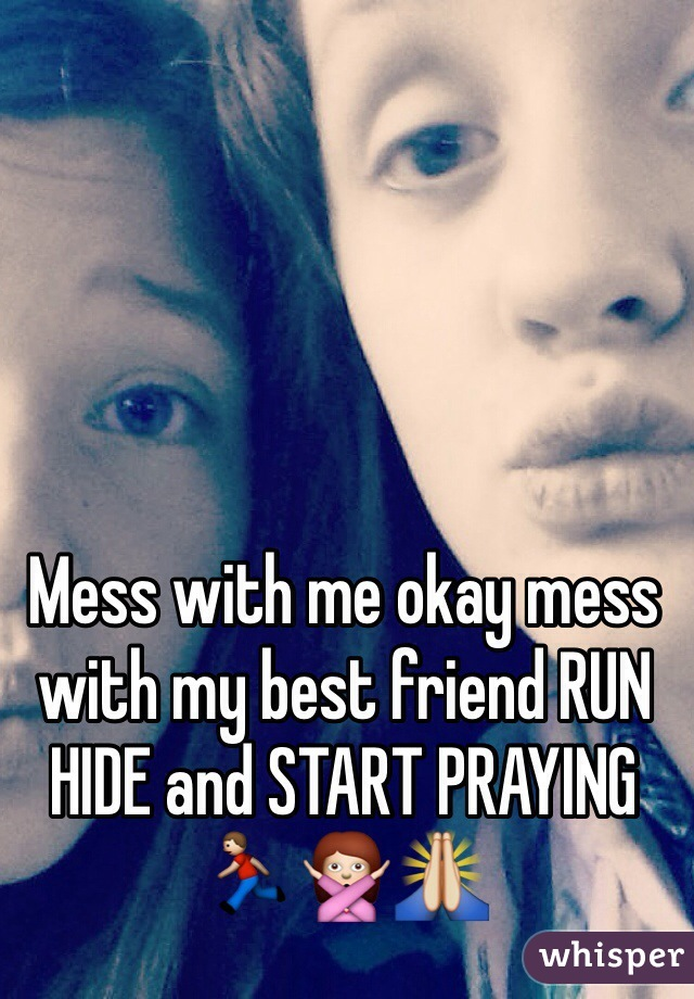 Mess with me okay mess with my best friend RUN HIDE and START PRAYING 🏃🙅🙏