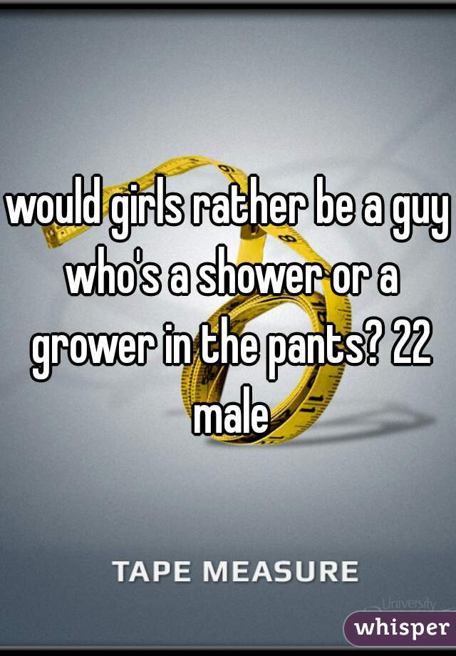 would girls rather be a guy who's a shower or a grower in the pants? 22 male
