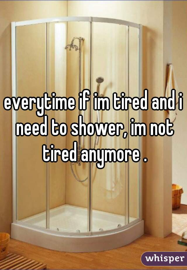 everytime if im tired and i need to shower, im not tired anymore .
