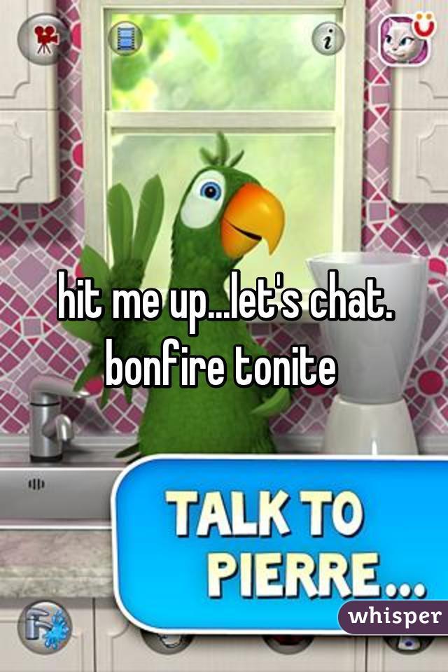hit me up...let's chat. bonfire tonite