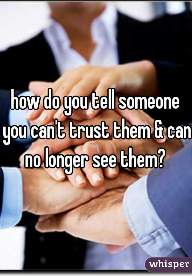 how do you tell someone you can't trust them & can no longer see them?