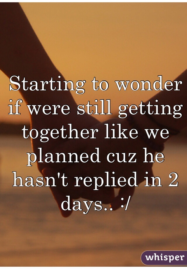 Starting to wonder if were still getting together like we planned cuz he hasn't replied in 2 days.. :/