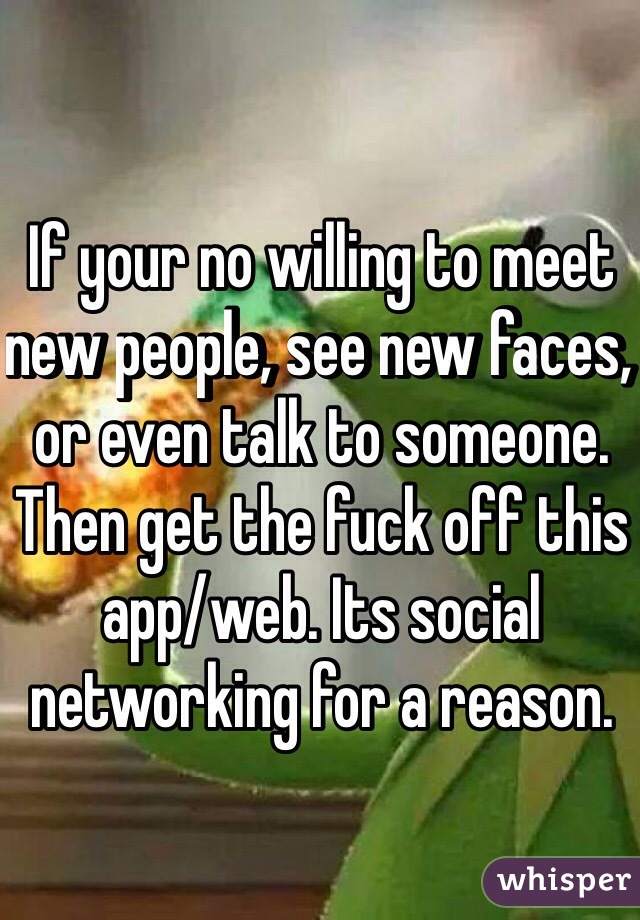 If your no willing to meet new people, see new faces, or even talk to someone. Then get the fuck off this app/web. Its social networking for a reason.