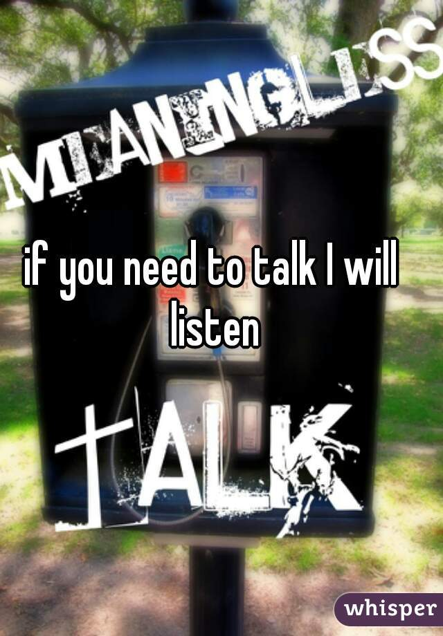 if you need to talk I will listen
