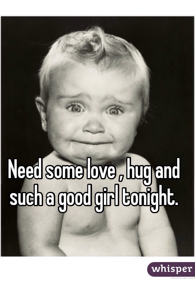 Need some love , hug and such a good girl tonight.