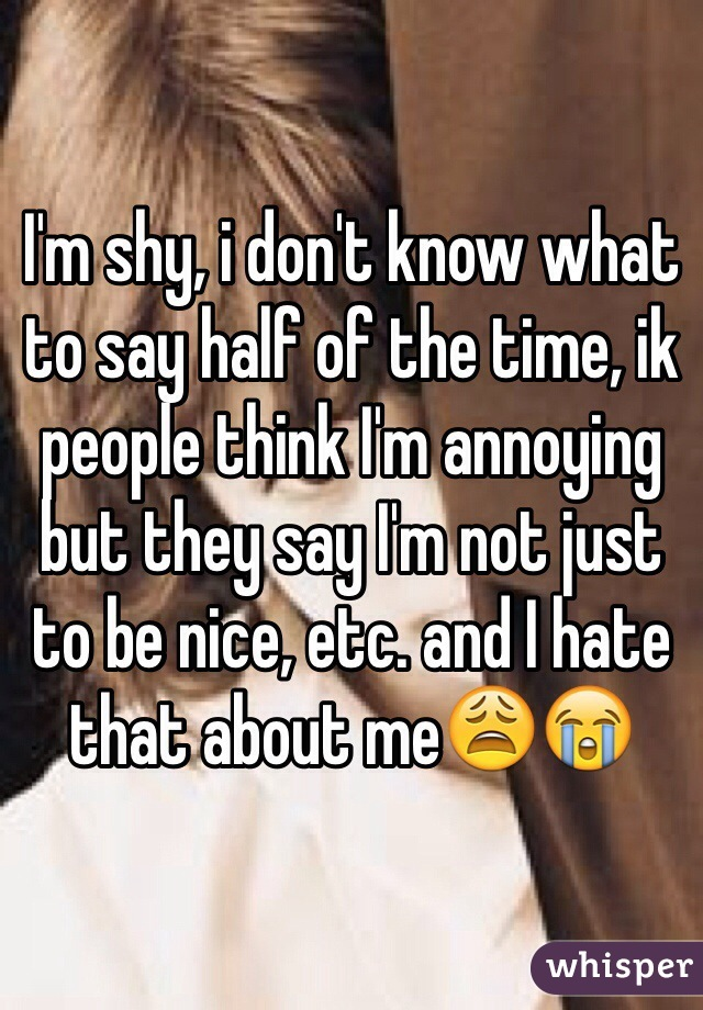 I'm shy, i don't know what to say half of the time, ik people think I'm annoying but they say I'm not just to be nice, etc. and I hate that about me😩😭