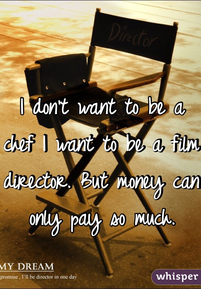 I don't want to be a chef I want to be a film director. But money can only pay so much.