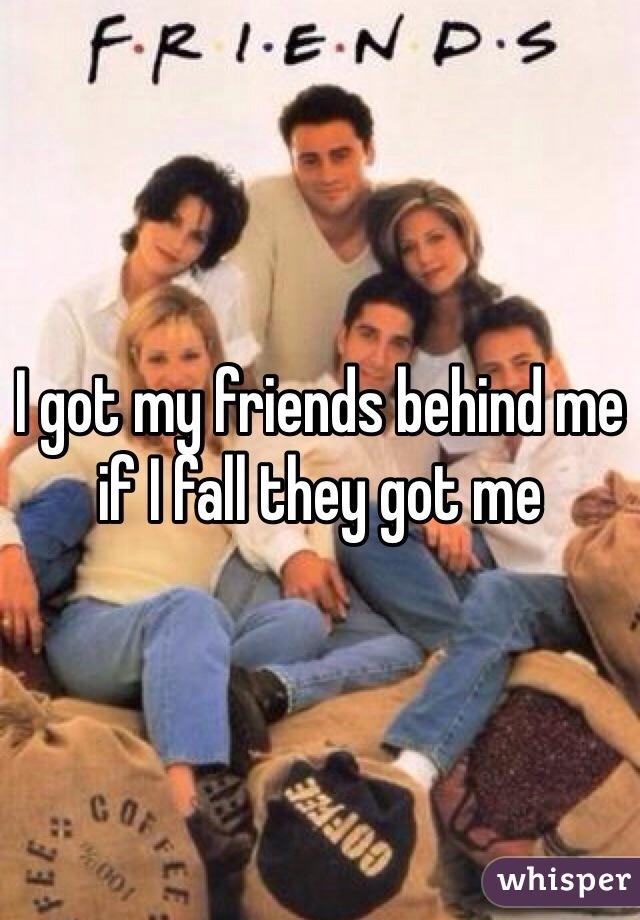 I got my friends behind me if I fall they got me