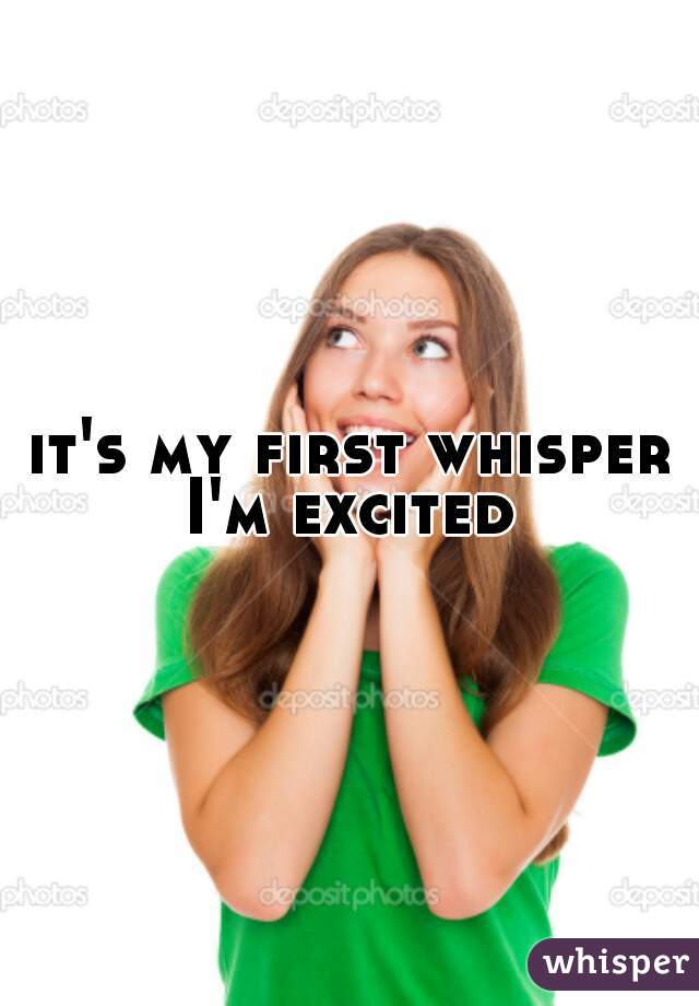 it's my first whisper I'm excited