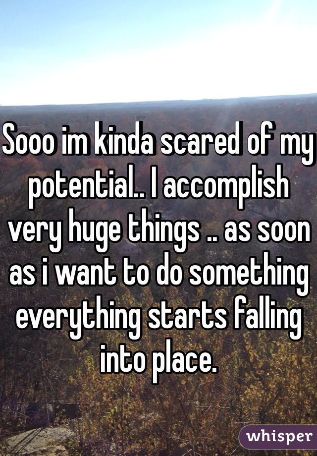 Sooo im kinda scared of my potential.. I accomplish very huge things .. as soon as i want to do something everything starts falling into place.