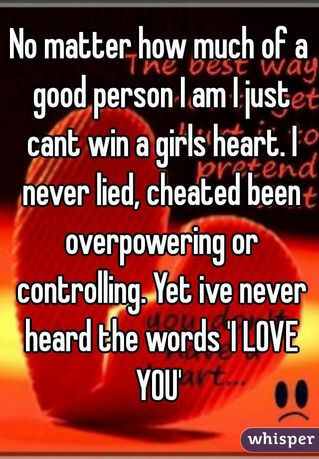 No matter how much of a good person I am I just cant win a girls heart. I never lied, cheated been overpowering or controlling. Yet ive never heard the words 'I LOVE YOU'