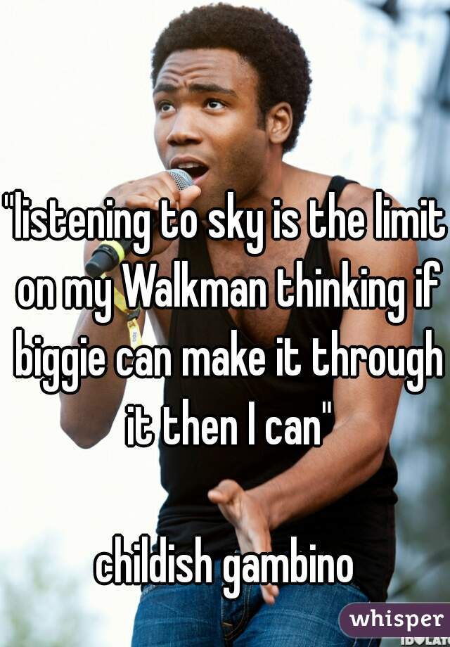 """listening to sky is the limit on my Walkman thinking if biggie can make it through it then I can""  childish gambino"