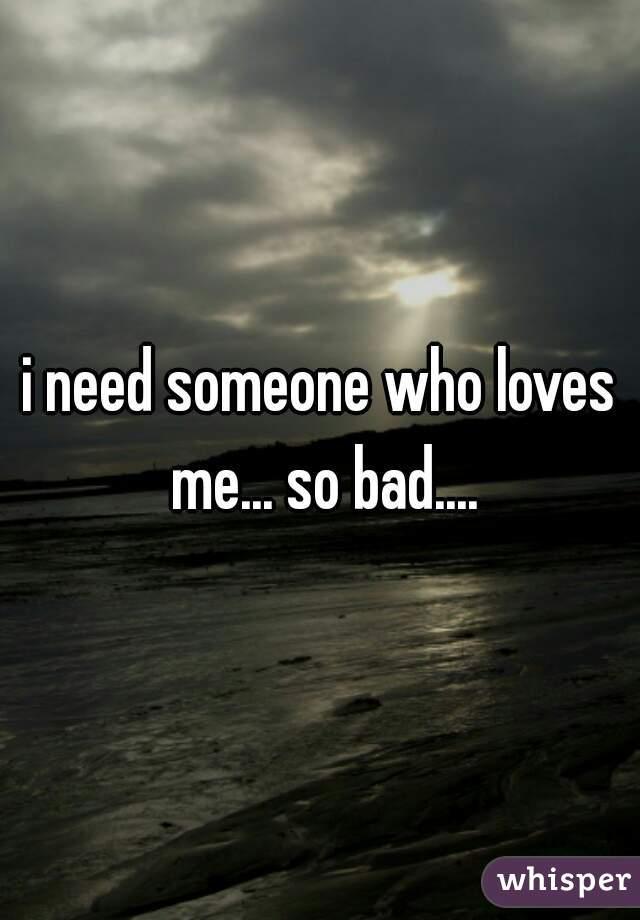 i need someone who loves me... so bad....