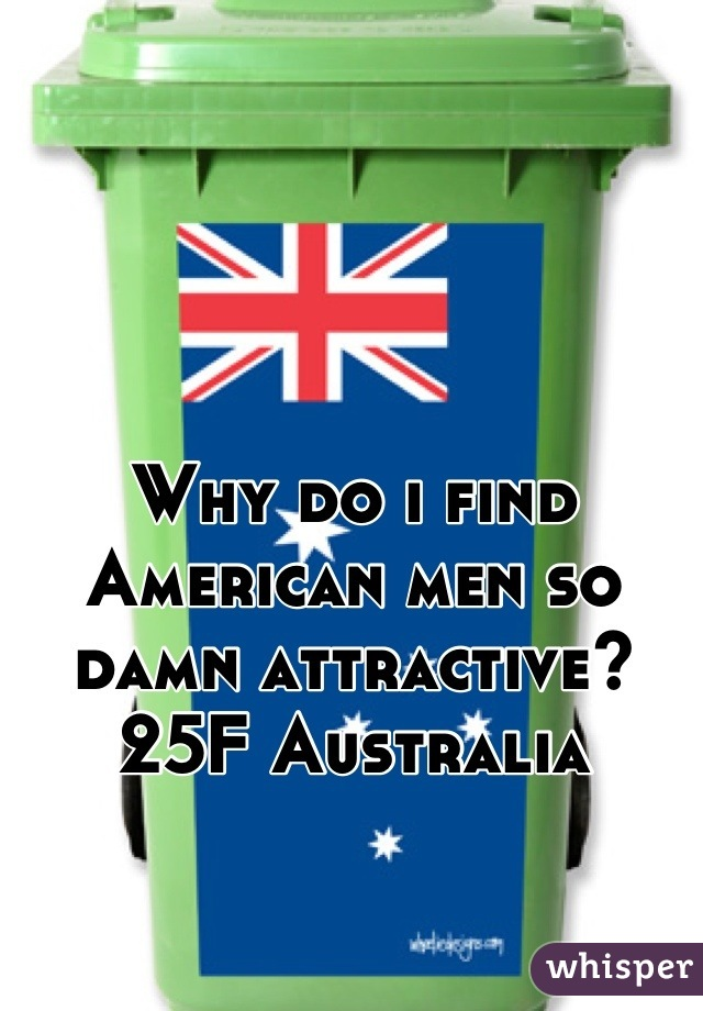 Why do i find American men so damn attractive? 25F Australia