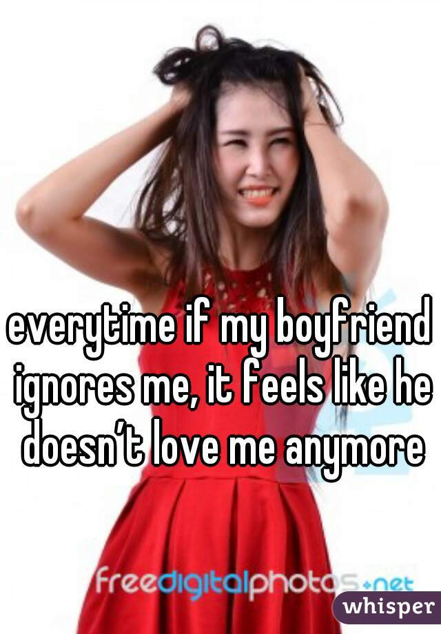 everytime if my boyfriend ignores me, it feels like he doesn't love me anymore