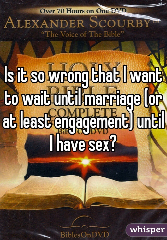 Is it so wrong that I want to wait until marriage (or at least engagement) until I have sex?
