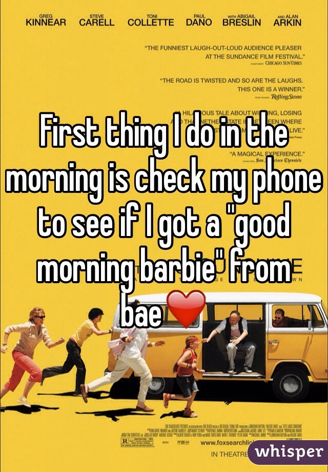 """First thing I do in the morning is check my phone to see if I got a """"good morning barbie"""" from bae❤️"""