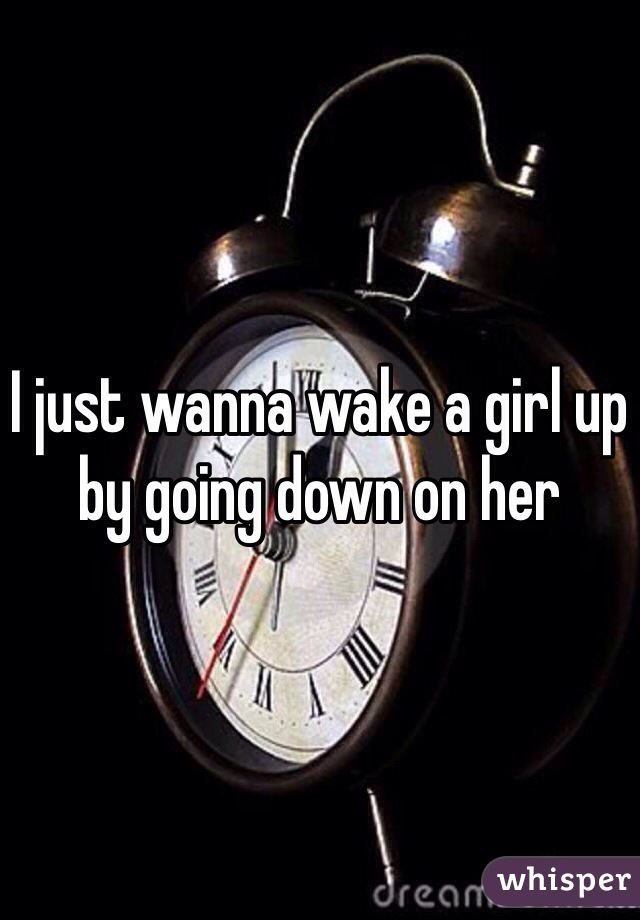 I just wanna wake a girl up by going down on her