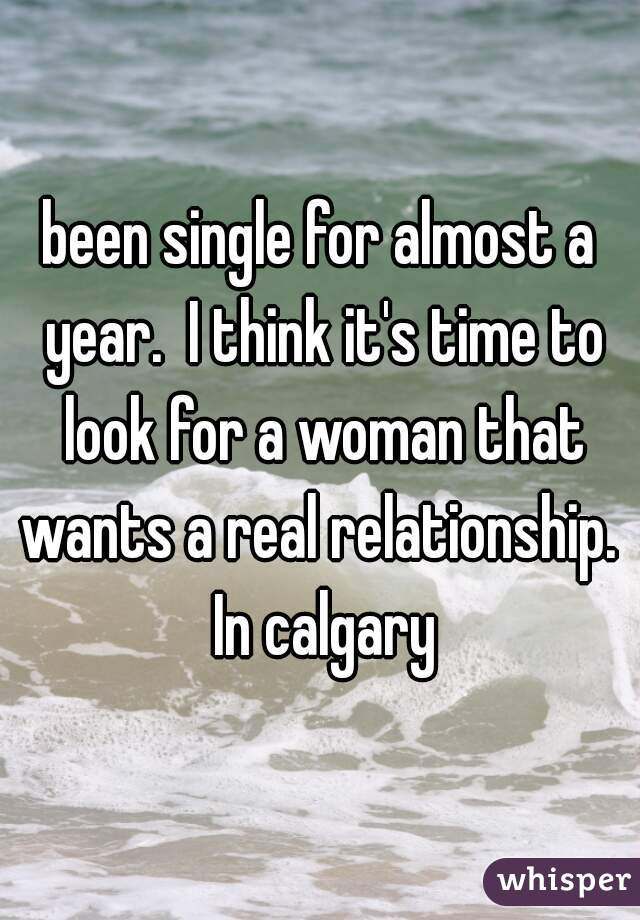 been single for almost a year.  I think it's time to look for a woman that wants a real relationship.  In calgary