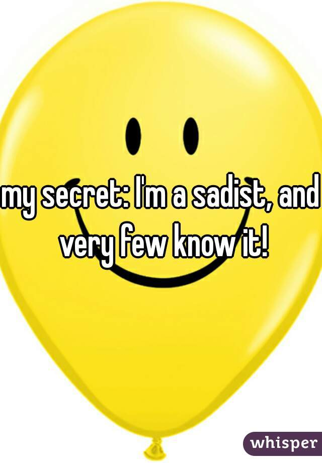 my secret: I'm a sadist, and very few know it!