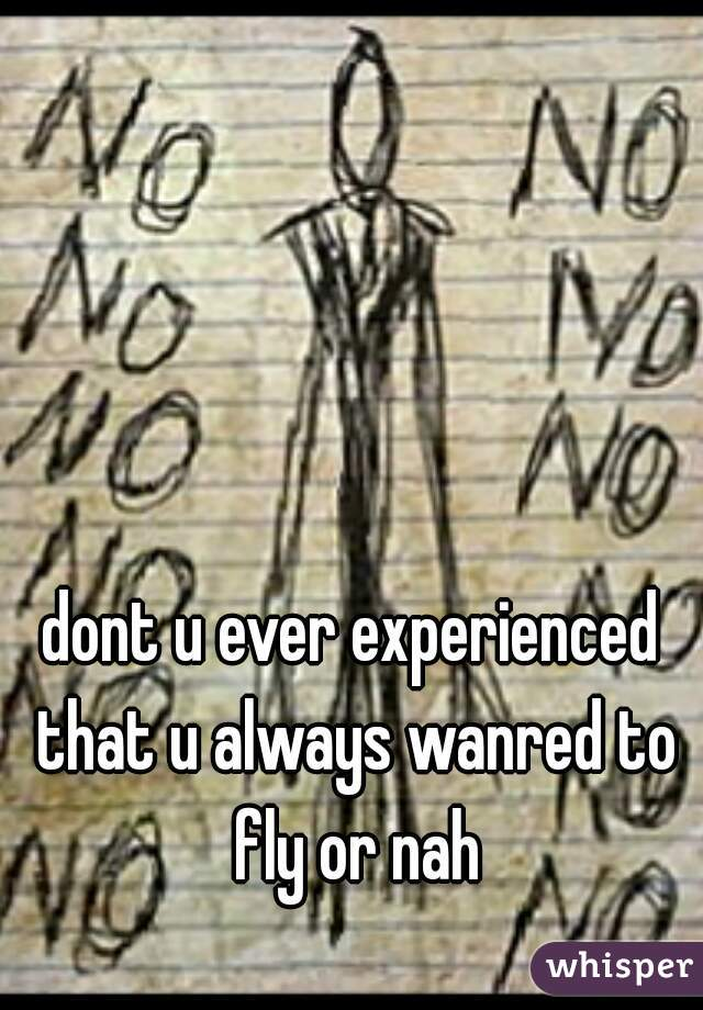 dont u ever experienced that u always wanred to fly or nah