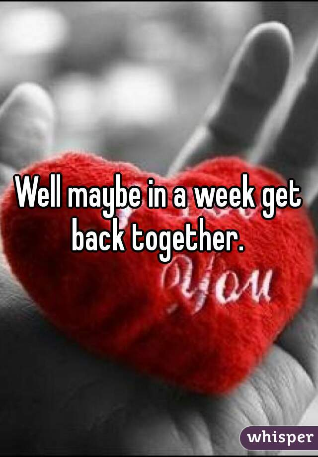 Well maybe in a week get back together.