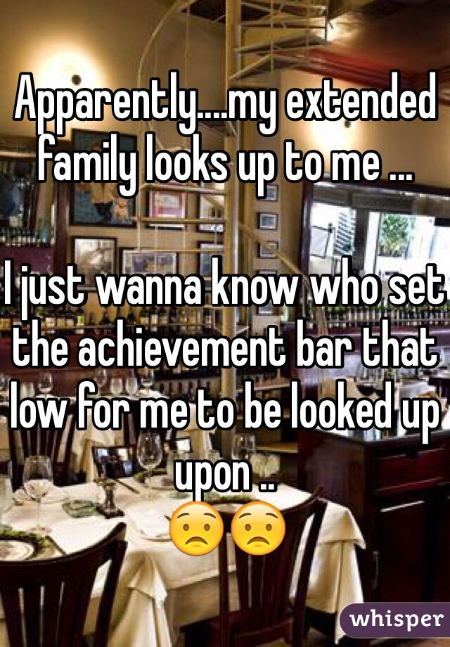 Apparently....my extended family looks up to me ...   I just wanna know who set the achievement bar that low for me to be looked up upon .. 😟😟