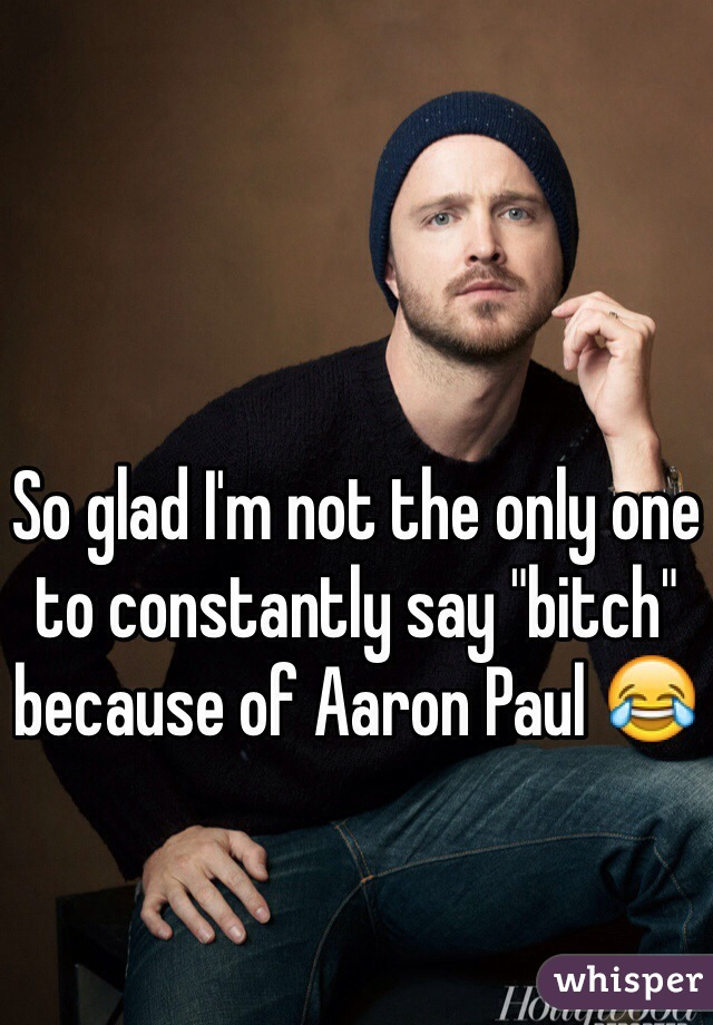 """So glad I'm not the only one to constantly say """"bitch"""" because of Aaron Paul 😂"""