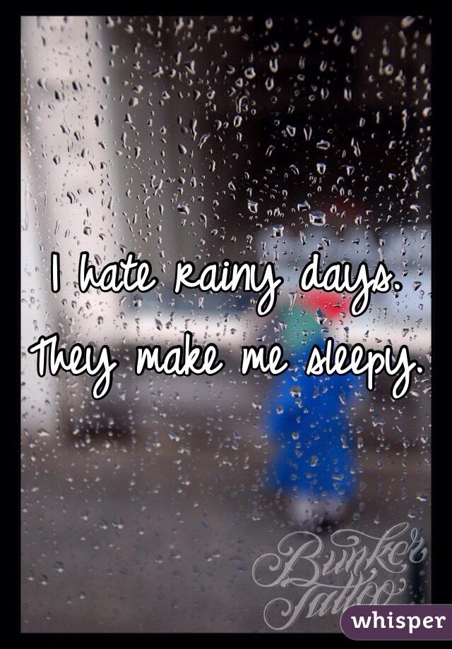 I hate rainy days. They make me sleepy.