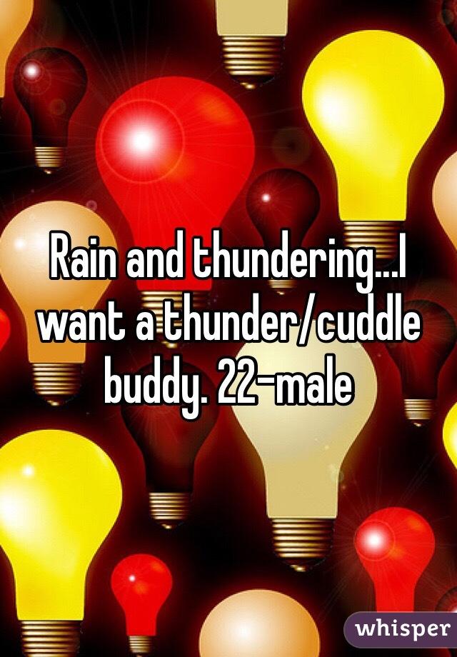 Rain and thundering...I want a thunder/cuddle buddy. 22-male