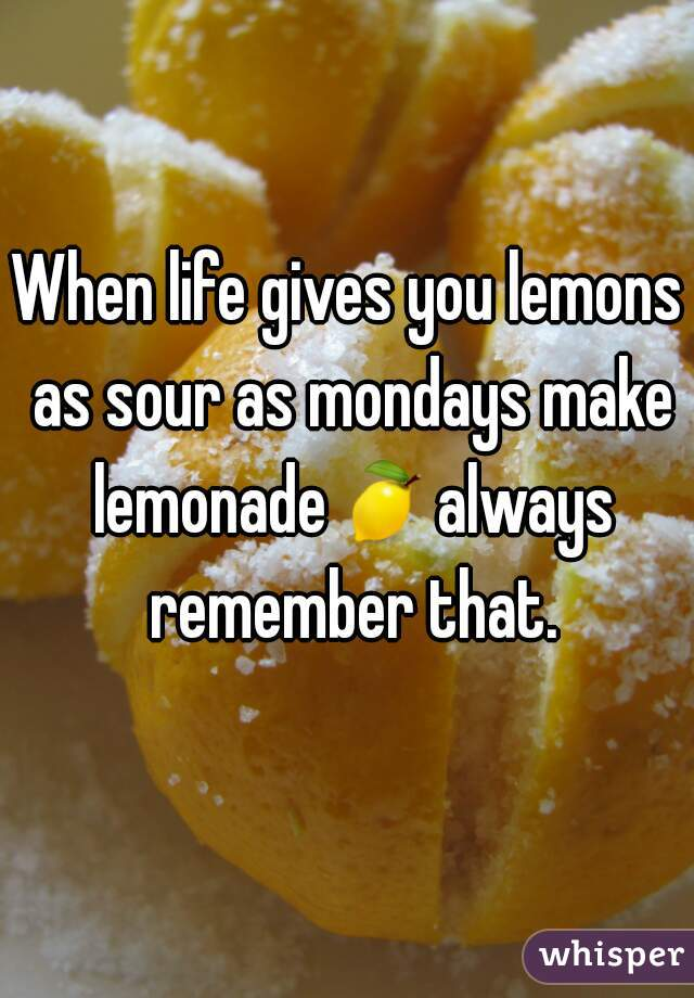 When life gives you lemons as sour as mondays make lemonade🍋always remember that.