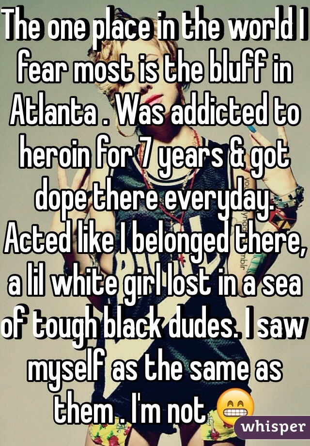 The one place in the world I fear most is the bluff in Atlanta . Was addicted to heroin for 7 years & got dope there everyday. Acted like I belonged there, a lil white girl lost in a sea of tough black dudes. I saw myself as the same as them . I'm not 😁