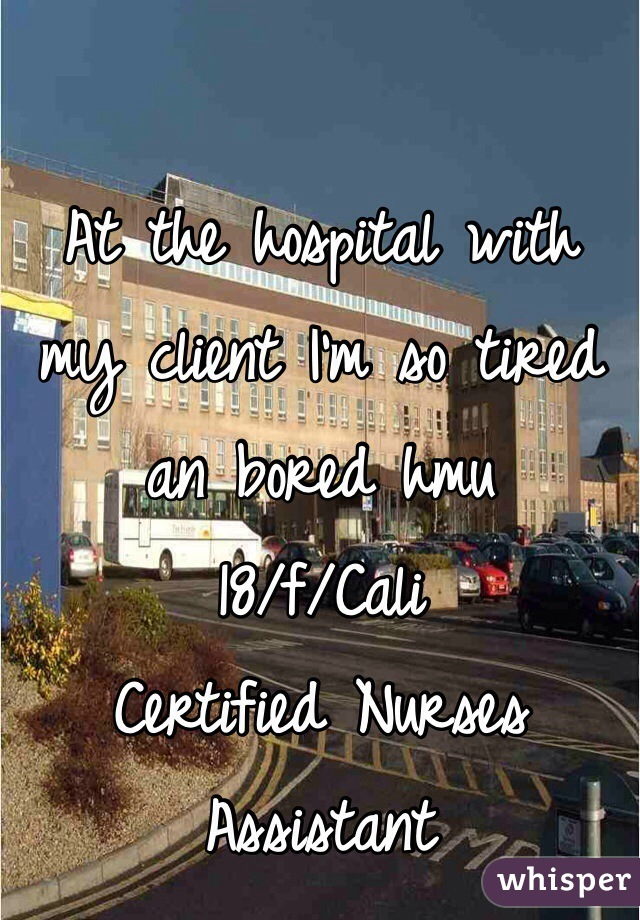 At the hospital with my client I'm so tired an bored hmu  18/f/Cali  Certified Nurses Assistant