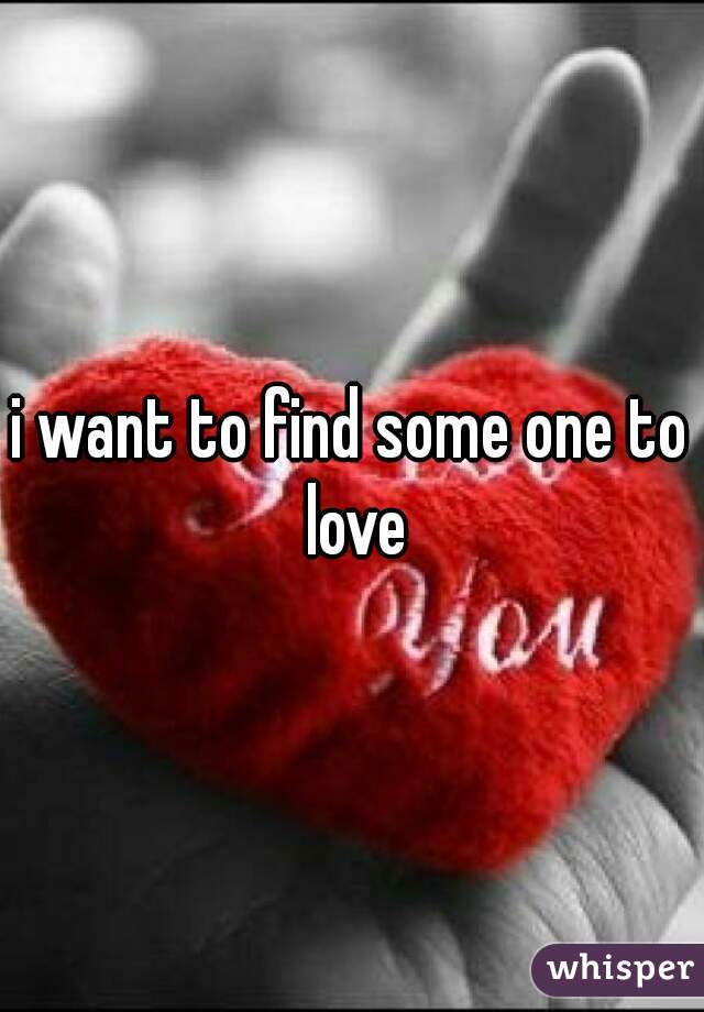 i want to find some one to love