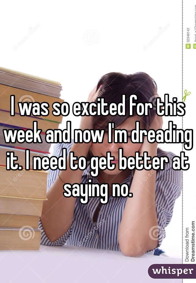 I was so excited for this week and now I'm dreading it. I need to get better at saying no.