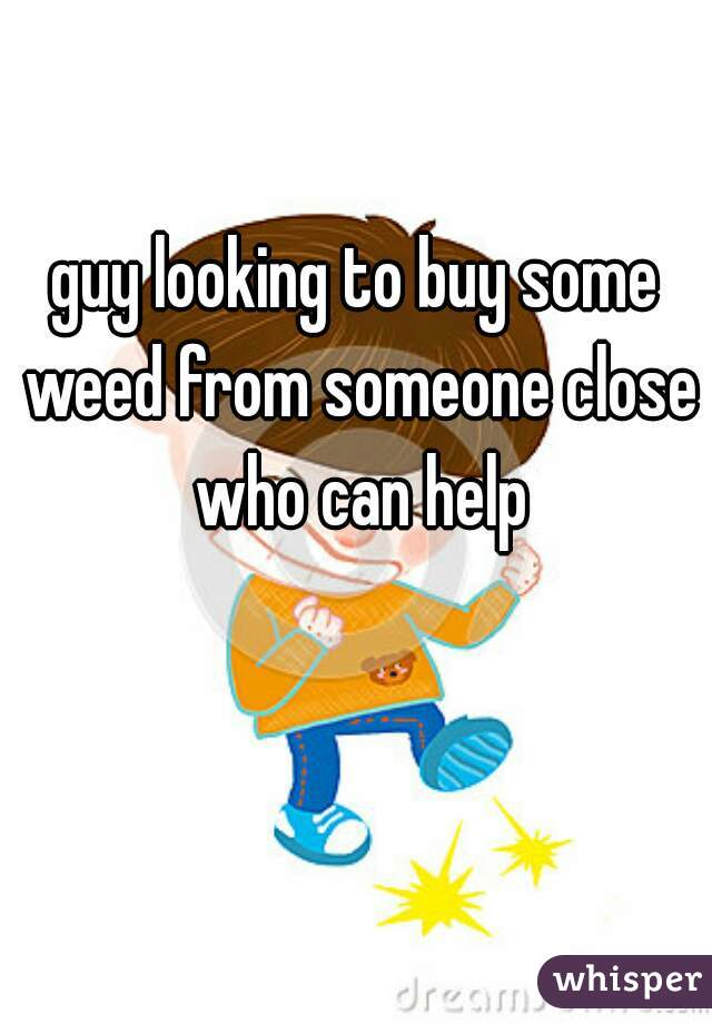guy looking to buy some weed from someone close who can help